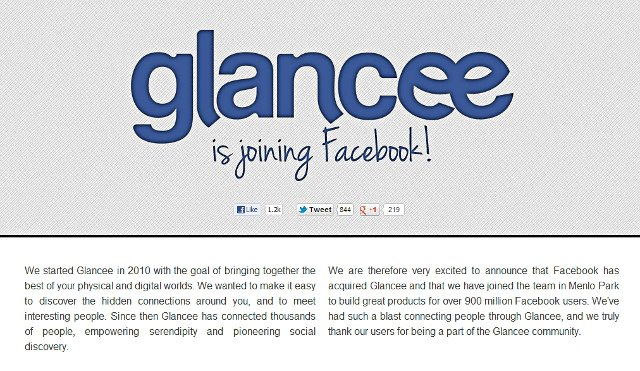 ":: Facebook acquires location app Glancee :: Just one month after Facebook bought Instagram, the social networking giant is acquiring another company – this time it's Glancee. Glancee is an ambient location-based service. It's mobile app uses Facebook as a login and the location of the user to connect with other like-minded people near that person's location. Glancee also lets users explore profiles of people nearby and receive notifications of people with similar interests. The company announced the deal in an email statement today, but the details of the deal were not disclosed If you will head over to to Glancee's site, you will be welcomed by the words ""Glancee is joining Facebook!"".  Apparently Facebook has already shut down the Glancee's location app and its  full-time employees will be joining Facebook as well. ""We are thrilled to confirm that Facebook has acquired Glancee. The acquisition closed today. We can't wait for co-founders Andrea, Alberto and Gabriel to join the Facebook team to work on products that help people discover new places and share them with friends,"" Facebook said. Glancee is expected to work on location-related features for the giant social network. Facebook will raise as much as $11.8 billion via an initial public offering and it's using acquisitions to fuel growth in services for mobile users."